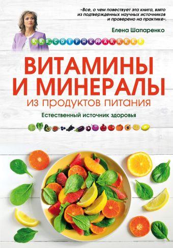 Витамины и минералы из продуктов питания: Как сохранить здоровье, питаясь просто и вкусно Шапаренко Е.Ю.