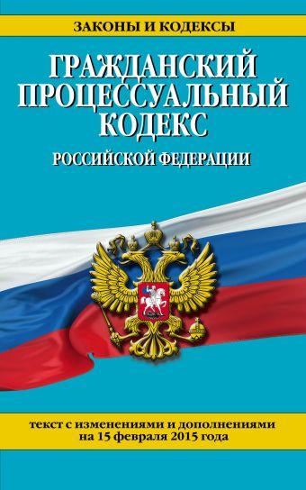 Гражданский процессуальный кодекс Российской Федерации : текст с изм. и доп. на 15 февраля 2015 г.