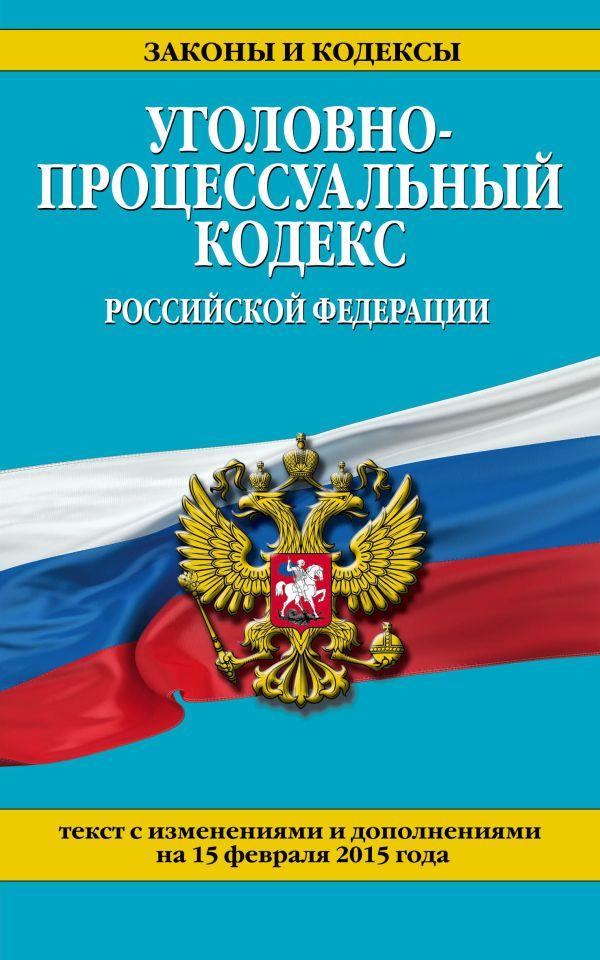 Уголовно-процессуальный кодекс Российской Федерации : текст с изм. и доп. на 15 февраля 2015 г.