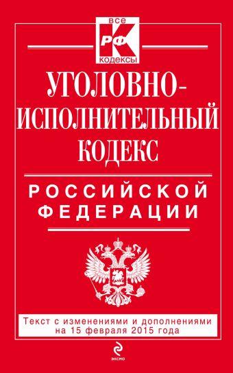 Уголовно-исполнительный кодекс Российской Федерации : текст с изм. и доп. на 15 февраля 2015 г.