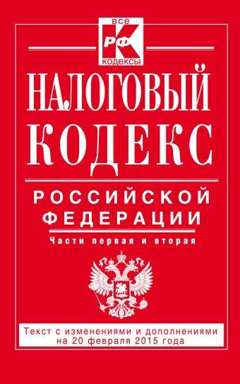 Налоговый кодекс Российской Федерации. Части первая и вторая : текст с изм. и доп. на 20 февраля 2015 г.