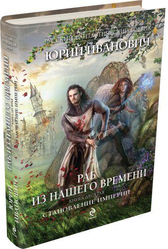 Раб из нашего времени. Книга десятая. Становление Империи Иванович Ю.