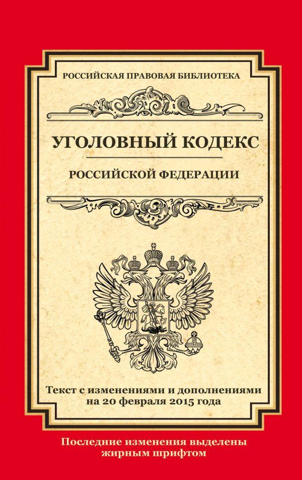 Уголовный кодекс Российской Федерации: текст с изм. и доп. на 20 февраля 2015 г.