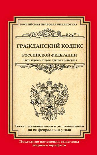 Гражданский кодекс Российской Федерации. Части первая, вторая, третья и четвертая: текст с изм. и доп. на 20 февраля 2015 г.