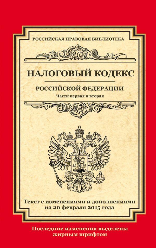 Налоговый кодекс Российской Федерации. Части первая и вторая: текст с изм. и доп. на 20 февраля 2015 г.