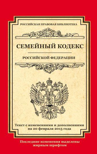 Семейный кодекс Российской Федерации: текст с изм. и доп. на 20 февраля 2015 г.