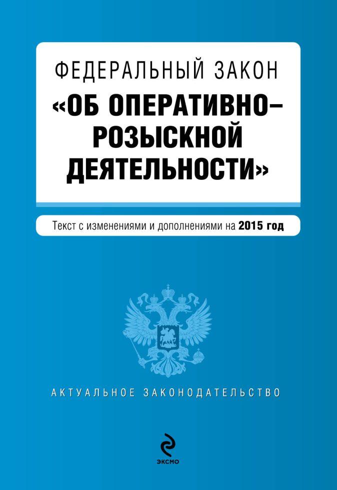 """Федеральный закон """"Об оперативно-розыскной деятельности"""". Текст с изменениями и дополнениями на 2015 год"""