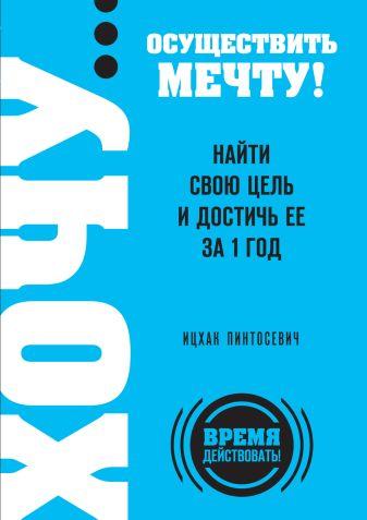 Пинтосевич И. - ХОЧУ… осуществить мечту! Найти свою цель и достичь ее за 1 год обложка книги