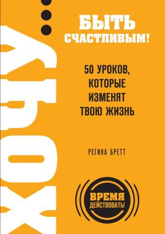 Бретт Р. - ХОЧУ… быть счастливым! 50 уроков, которые изменят твою жизнь обложка книги