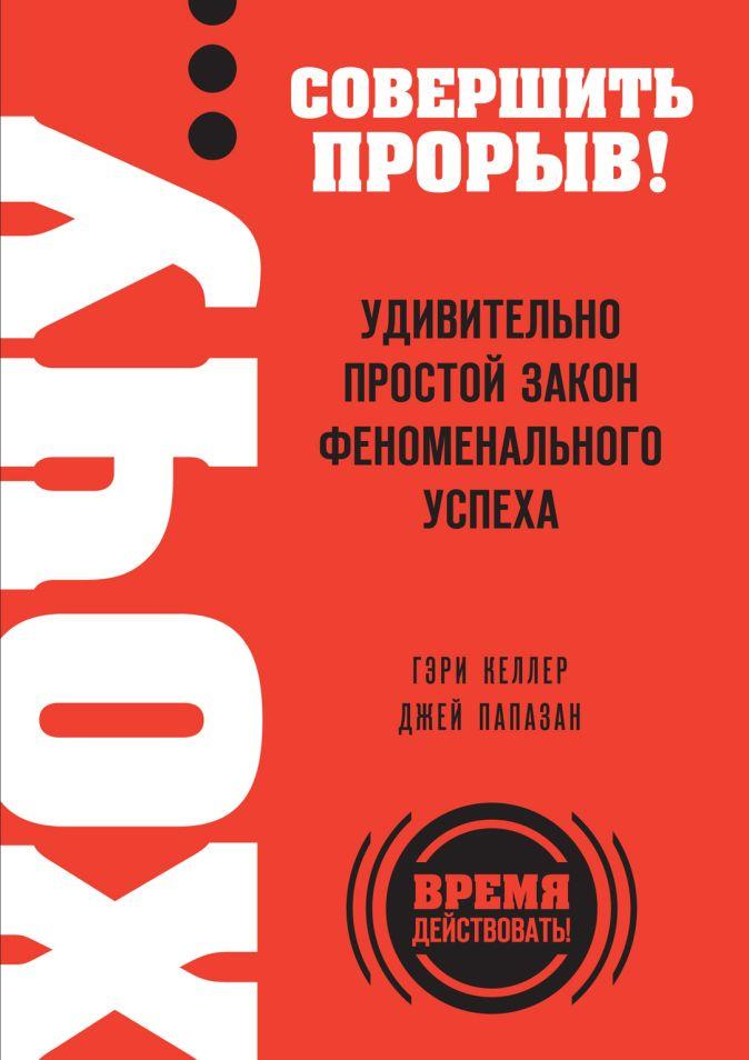 Гэри Келлер, Джей Папазан - ХОЧУ… совершить прорыв! Удивительно простой закон феноменального успеха обложка книги
