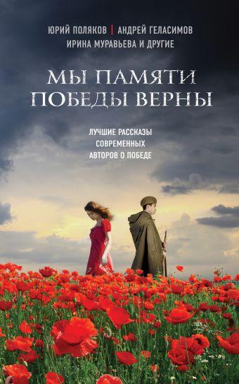 Мы памяти победы верны Поляков Ю., Геласимов А., Муравьева И. и др.