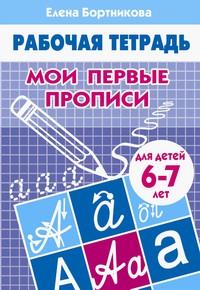 Бортникова Мои первые прописи (для детей 6-7 лет). Рабочая тетрадь.