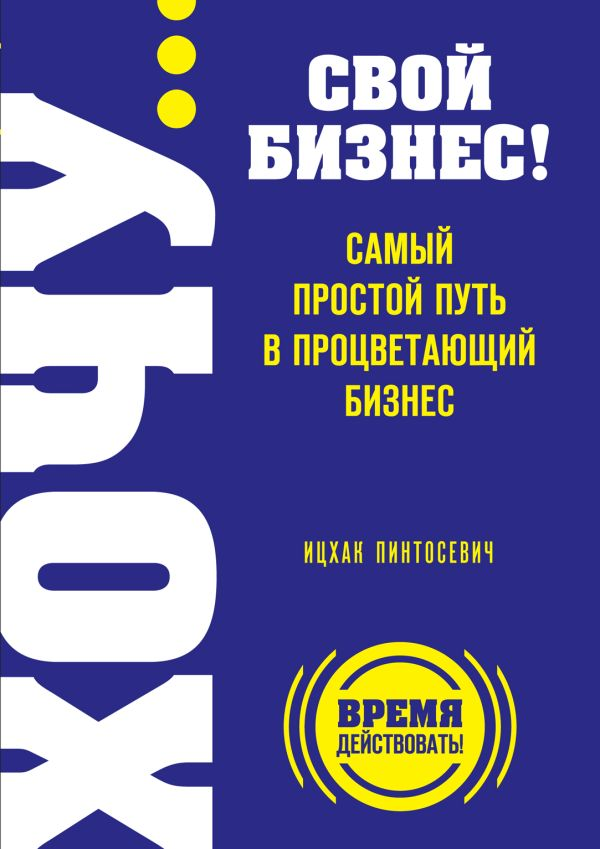 ХОЧУ… свой бизнес! Самый простой путь в процветающий бизнес Пинтосевич И.