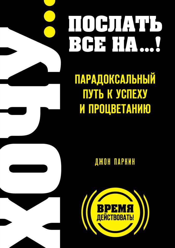 Паркин Дж. - ХОЧУ… послать все НА…! Парадоксальный путь к успеху и процветанию обложка книги