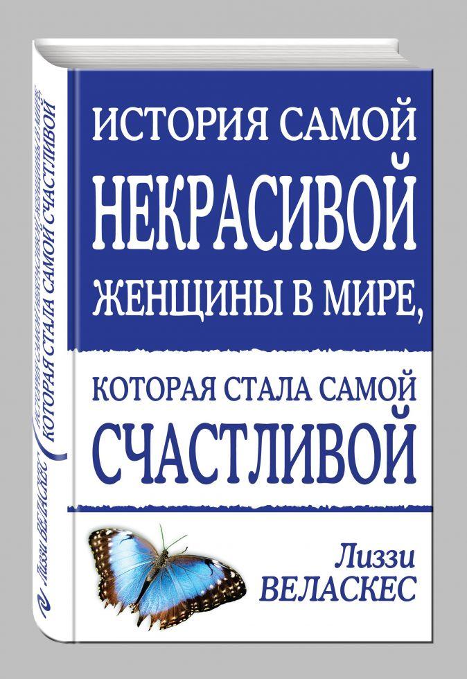 Лиззи Веласкес - История самой некрасивой женщины в мире, которая стала самой счастливой обложка книги