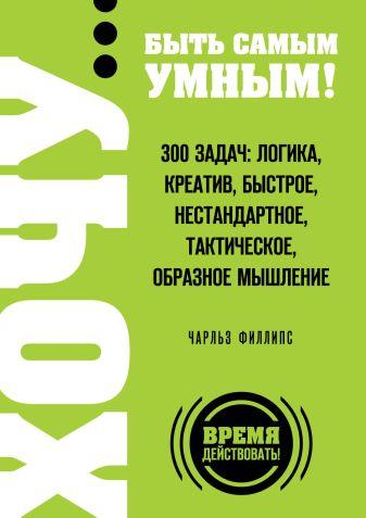 Филлипс Ч. - ХОЧУ… быть самым умным! 300 задач: логика, креатив, быстрое, нестандартное, тактическое, образное мышление обложка книги