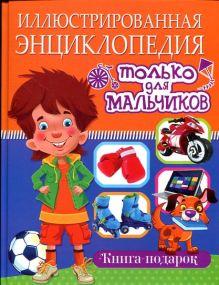 Иллюстрированная энциклопедия только для мальчиков. Книга-подарок(плотный офсет)