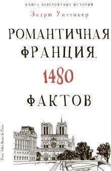 Культура в фактах.Книга невероятных историй. Романтическая Франция. 1480 фактов