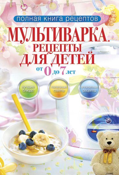 Полная книга рецептов.Мультиварка.Рецепты для детей от 0 до 7 лет - фото 1