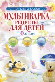 Полная книга рецептов.Мультиварка.Рецепты для детей от 0 до 7 лет