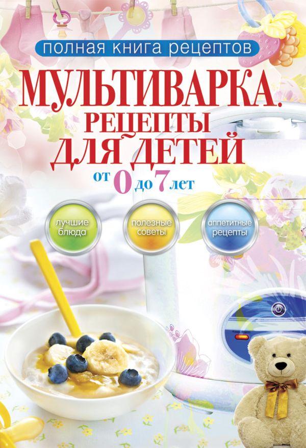 Полная книга рецептов.Мультиварка.Рецепты для детей от 0 до 7 лет Новиченкова Е.Ю.