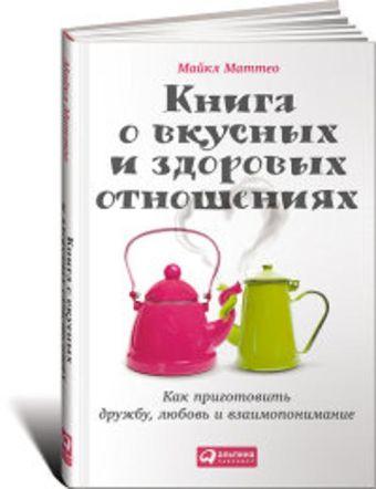 Книга о вкусных и здоровых отношениях: Как приготовить дружбу, любовь и взаимопонимание Маттео М.