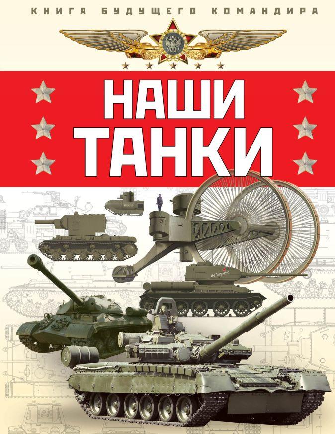 Наши танки. Первая энциклопедия для юных читателей Олег Таругин