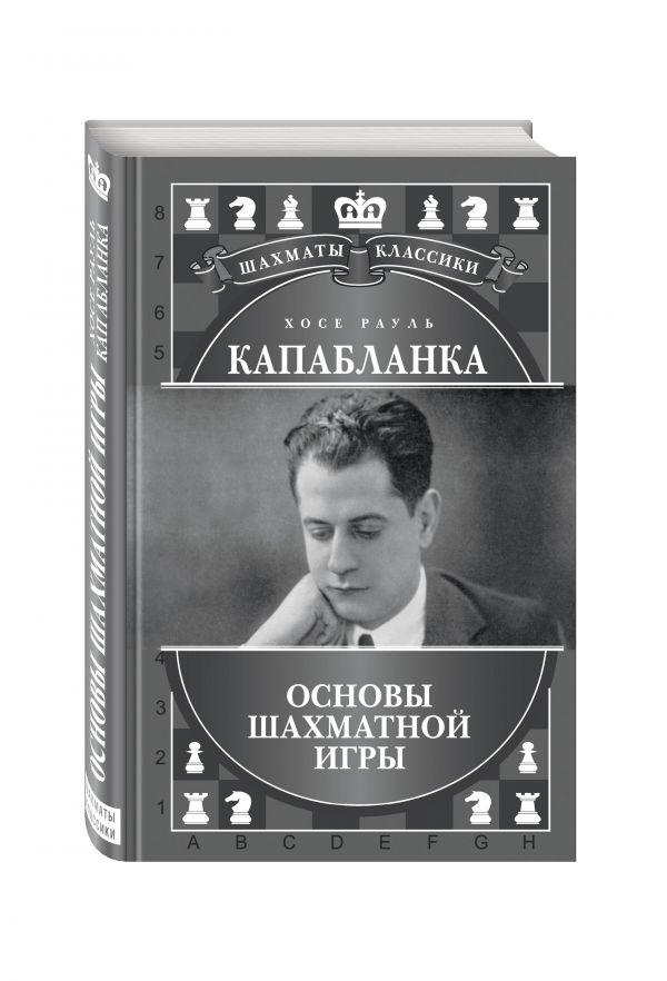 Калиниченко Николай Михайлович Хосе Рауль Капабланка. Основы шахматной игры капабланка
