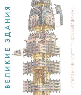Великие здания. Мировая архитектура в разрезе: от египетских пирамид до Центра Помпиду Диллон П.