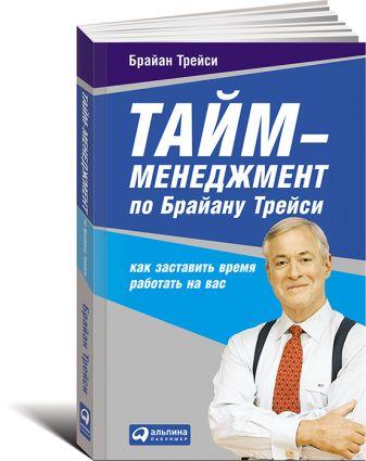 Трейси Б. - Тайм-менеджмент по Брайану Трейси: Как заставить время работать на вас обложка книги