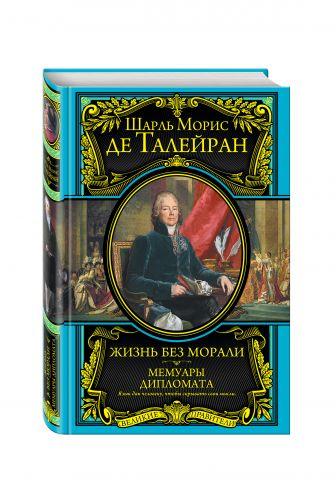 Шарль Морис де Талейран - Жизнь без морали. Мемуары дипломата обложка книги