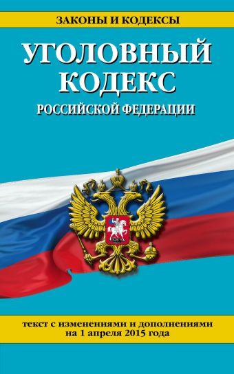 Уголовный кодекс Российской Федерации : текст с изм. и доп. на 1 апреля 2015 г.