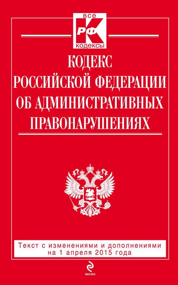 Кодекс Российской Федерации об административных правонарушениях : текст с изм. и доп. на 1 апреля 2015 г.