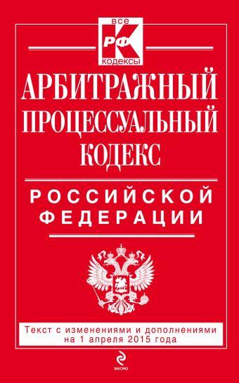 Арбитражный процессуальный кодекс Российской Федерации : текст с изм. и доп. на 1 апреля 2015 г.