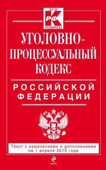 Уголовно-процессуальный кодекс Российской Федерации : текст с изм. и доп. на 1 апреля 2015 г.