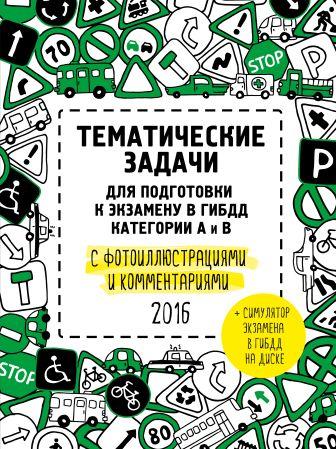 Тематические задачи для подготовки к экзамену в ГИБДД с фотоиллюстрациями и комментариями. Категории А и В (актуальны на 2016 год) (+симулятор экзамена на DVD)