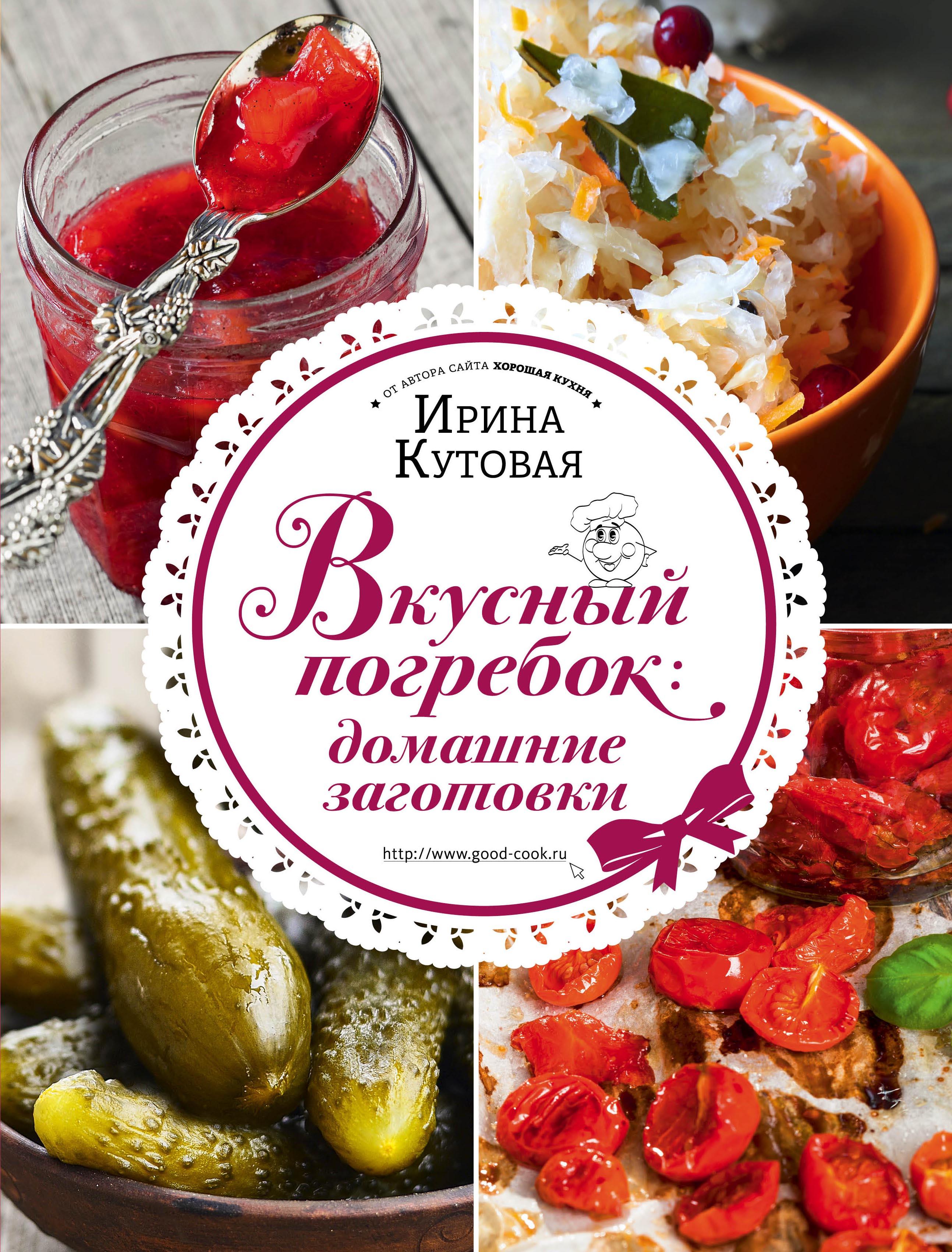 Ирина Кутовая Вкусный погребок: домашние заготовки кутовая и вкусный погребок домашние заготовки