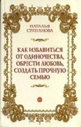 Степанова Н.И. - Как избавиться от одиночества, обрести любовь, создать прочную семью обложка книги