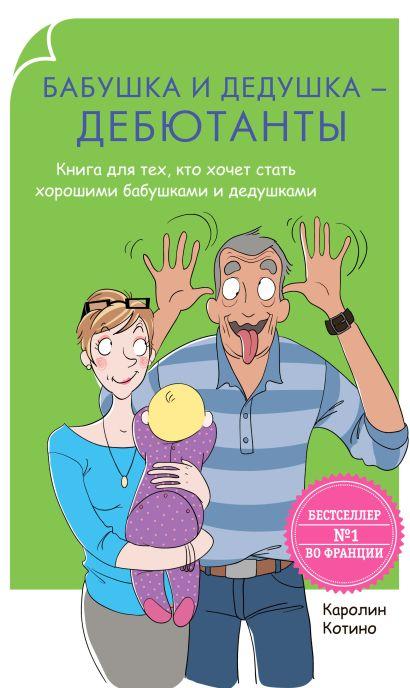 Бабушка и дедушка - дебютанты. Книга для  тех, кто хочет стать хорошими бабушками и дедушками - фото 1