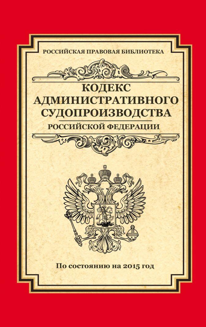 Кодекс административного судопроизводства РФ: по состоянию на 2015 год