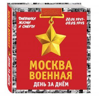 Михаил Вострышев - Москва военная день за днем. Дневники жизни и смерти. 22 июня 1941— 9 мая 1945 обложка книги