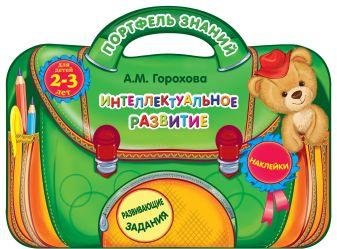 А.М. Горохова - Интеллектуальное развитие: для детей 2-3 лет обложка книги