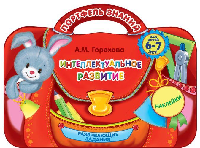 Интеллектуальное развитие: для детей 6-7 лет А.М. Горохова