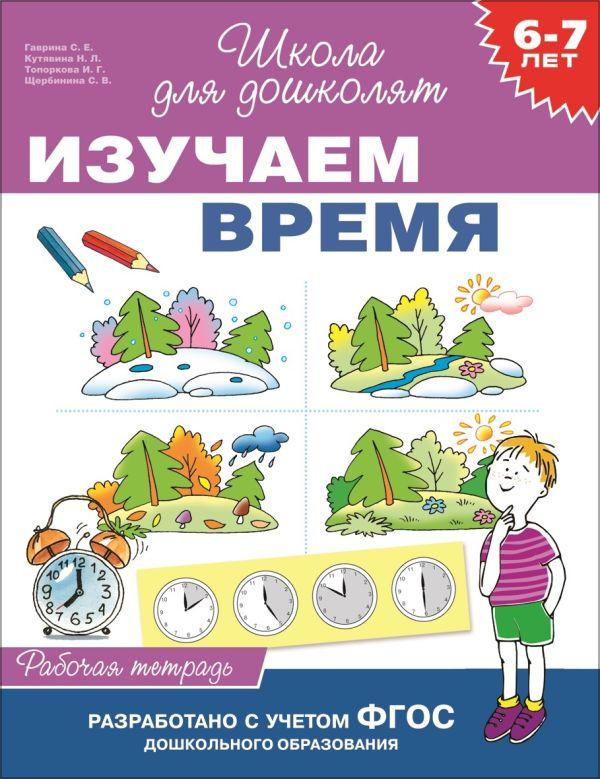 6-7 лет. Изучаем время (Рабочая тетрадь) Гаврина С.Е.