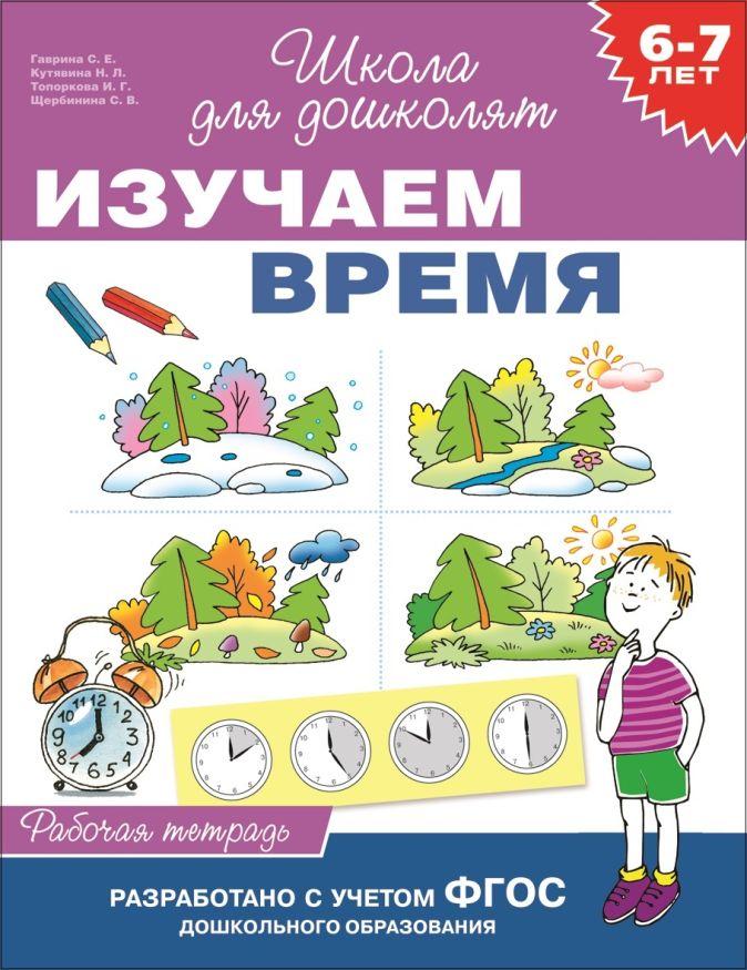 Гаврина С.Е. - 6-7 лет. Изучаем время (Рабочая тетрадь) обложка книги