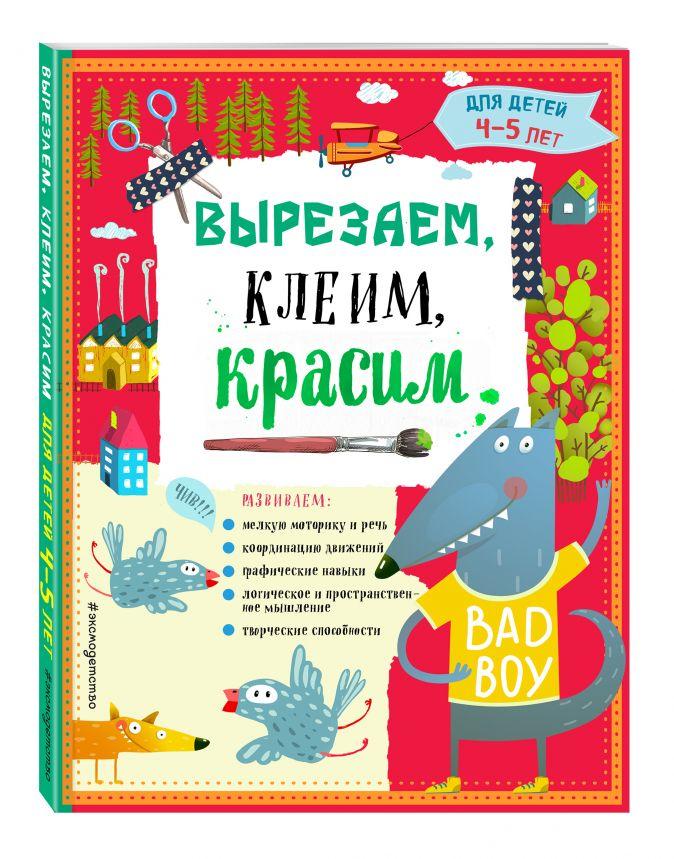 Т.Г. Маланка, И.А. Пылаева, А.А. Прищеп - Вырезаем, клеим, красим для детей 4-5 лет обложка книги