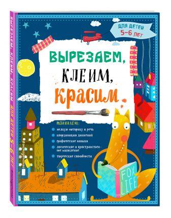 Т.Г. Маланка, И.А. Пылаева, А.А. Прищеп - Вырезаем, клеим, красим: для детей 5-6 лет обложка книги