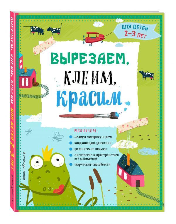 Вырезаем, клеим, красим: для детей 2-3 лет Маланка Т.Г., Пылаева И.А., Прищеп А.А.