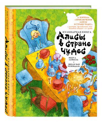 Льюис Кэрролл, Пьер А. Ламьель, Жюли Ван Розендаль - Кулинарная книга Алисы в стране чудес обложка книги