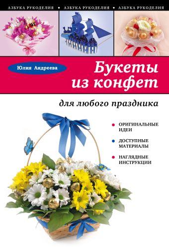 Букеты из конфет для любого праздника Андреева Ю.А.